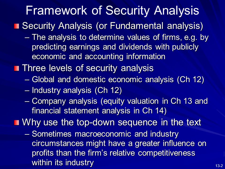 13-2 Framework of Security Analysis Security Analysis (or Fundamental analysis) –The analysis to determine values of firms, e.g. by predicting earning