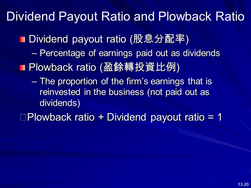 13-20 Dividend Payout Ratio and Plowback Ratio Dividend payout ratio ( 股息分配率 ) –Percentage of earnings paid out as dividends Plowback ratio ( 盈餘轉投資比例