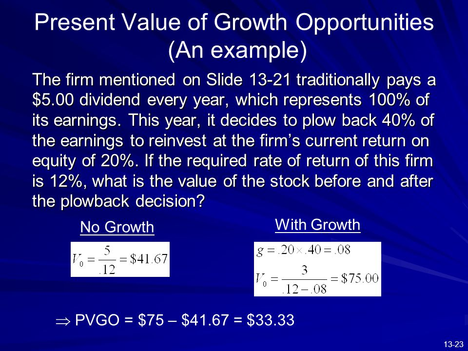 13-23 Present Value of Growth Opportunities (An example) The firm mentioned on Slide 13-21 traditionally pays a $5.00 dividend every year, which repre