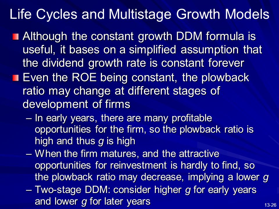 13-26 Life Cycles and Multistage Growth Models Although the constant growth DDM formula is useful, it bases on a simplified assumption that the divide