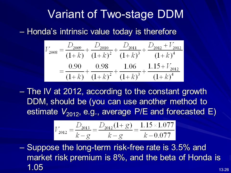 13-28 Variant of Two-stage DDM –Honda's intrinsic value today is therefore –The IV at 2012, according to the constant growth DDM, should be (you can u