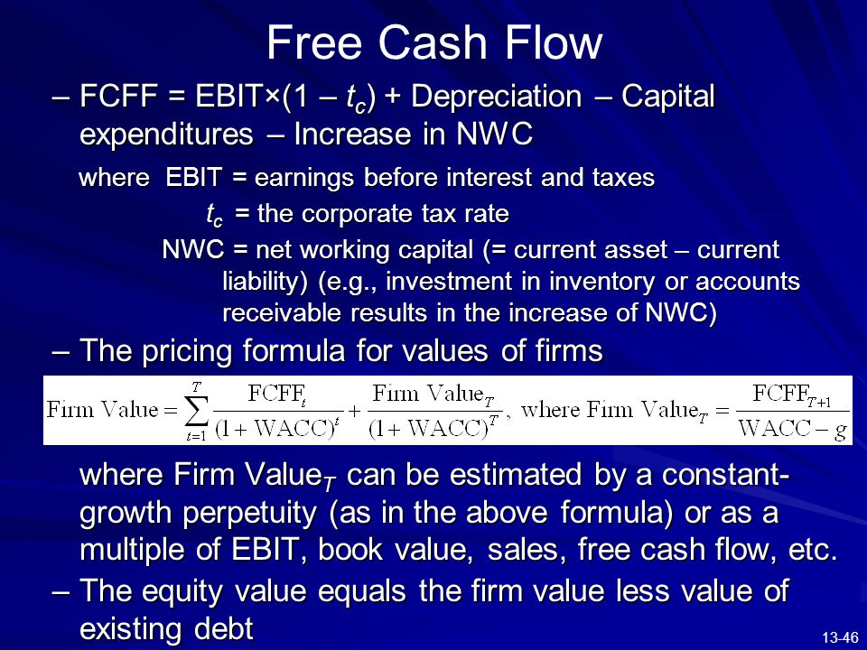 13-46 Free Cash Flow –FCFF = EBIT×(1 – t c ) + Depreciation – Capital expenditures – Increase in NWC where EBIT = earnings before interest and taxes w