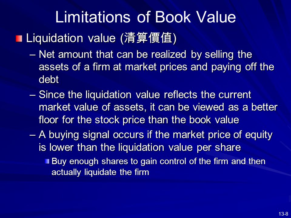 13-8 Limitations of Book Value Liquidation value ( 清算價值 ) –Net amount that can be realized by selling the assets of a firm at market prices and paying