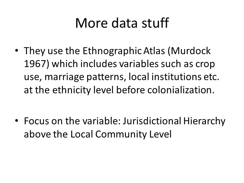 More data stuff They use the Ethnographic Atlas (Murdock 1967) which includes variables such as crop use, marriage patterns, local institutions etc.