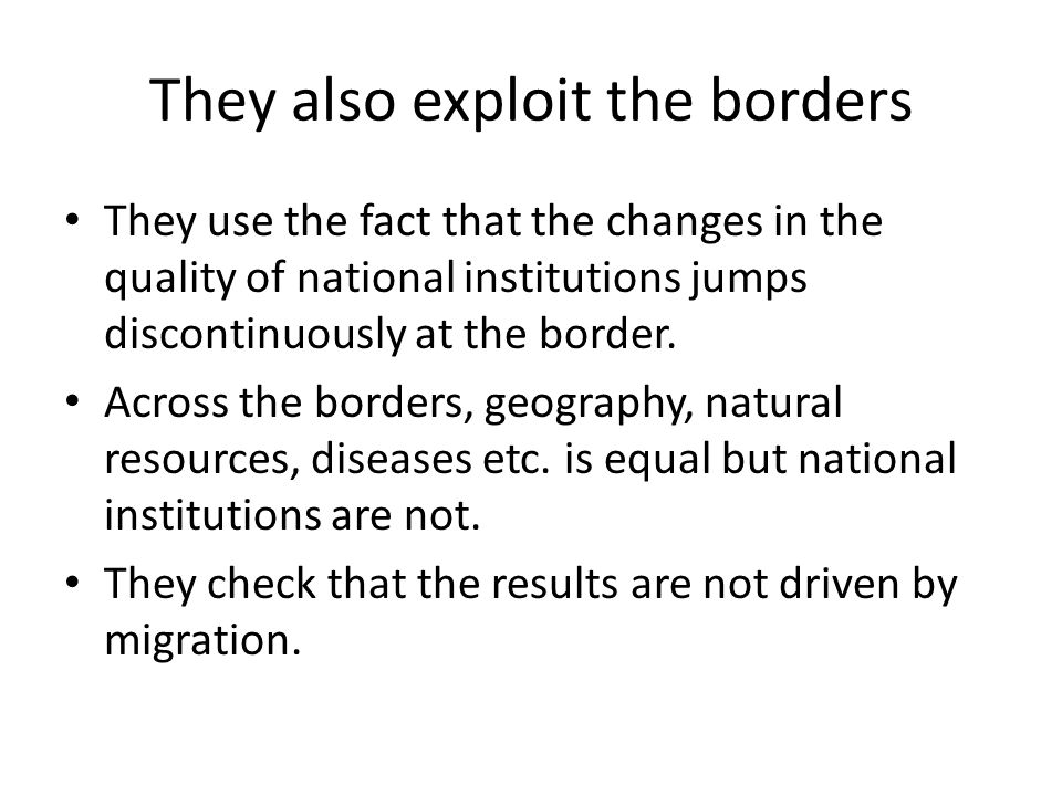 They also exploit the borders They use the fact that the changes in the quality of national institutions jumps discontinuously at the border.