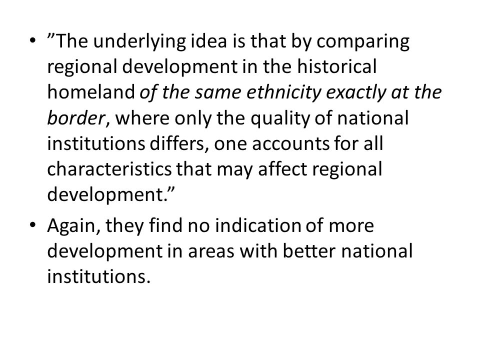 The underlying idea is that by comparing regional development in the historical homeland of the same ethnicity exactly at the border, where only the quality of national institutions differs, one accounts for all characteristics that may affect regional development. Again, they find no indication of more development in areas with better national institutions.