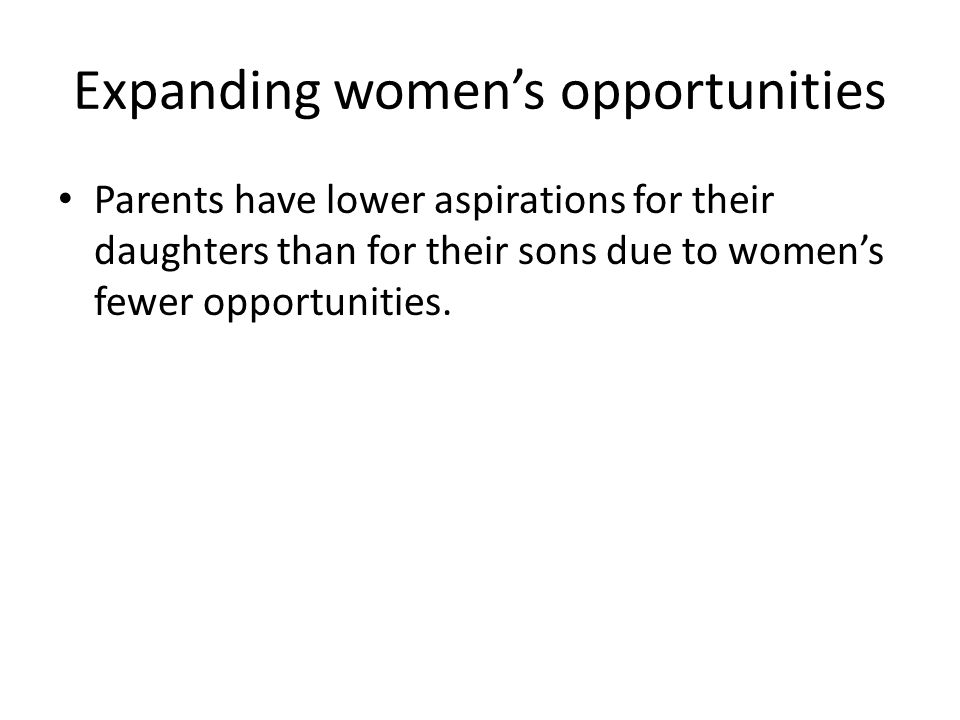 Expanding women's opportunities Parents have lower aspirations for their daughters than for their sons due to women's fewer opportunities.