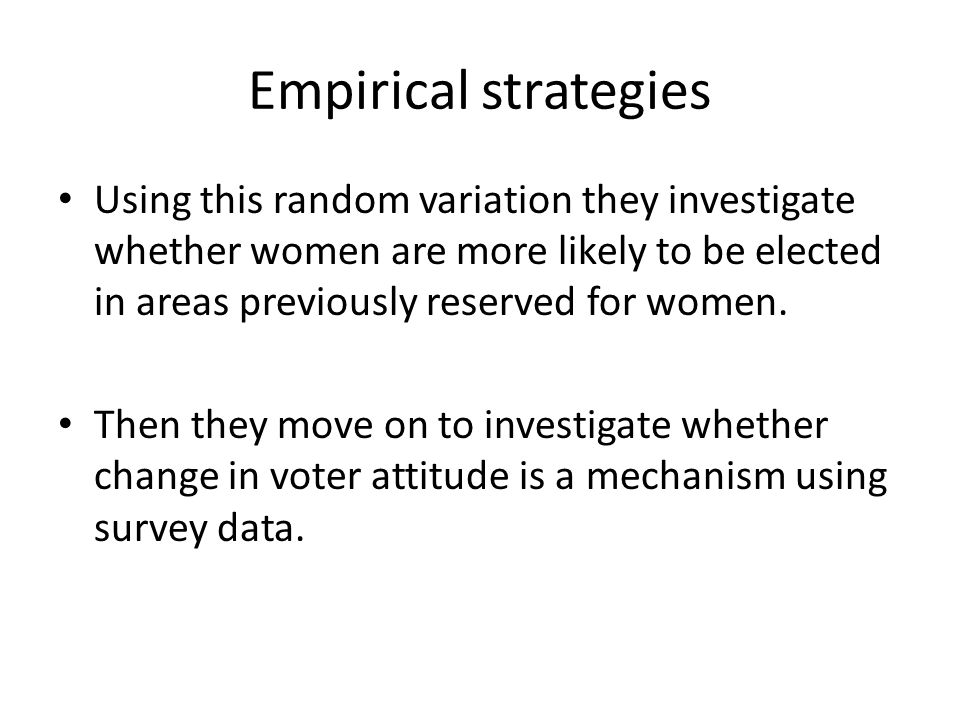 Empirical strategies Using this random variation they investigate whether women are more likely to be elected in areas previously reserved for women.