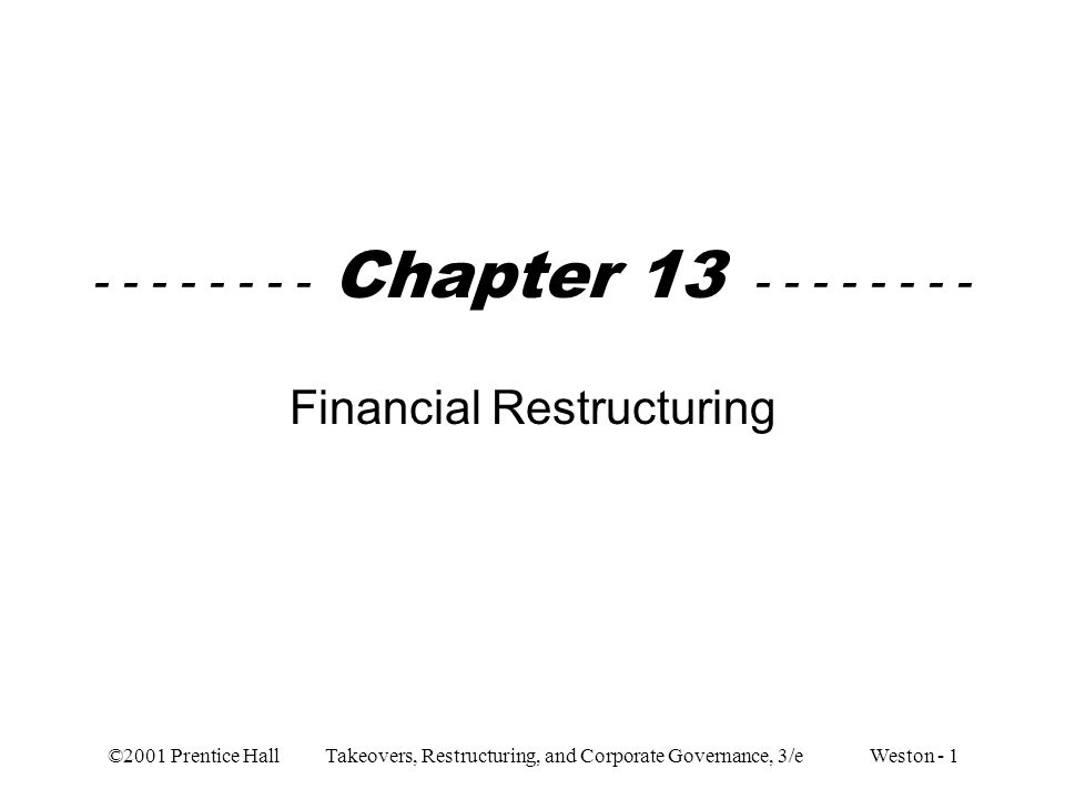 ©2001 Prentice Hall Takeovers, Restructuring, and Corporate Governance, 3/e Weston - 1 - - - - - - - - Chapter 13 - - - - - - - - Financial Restructur