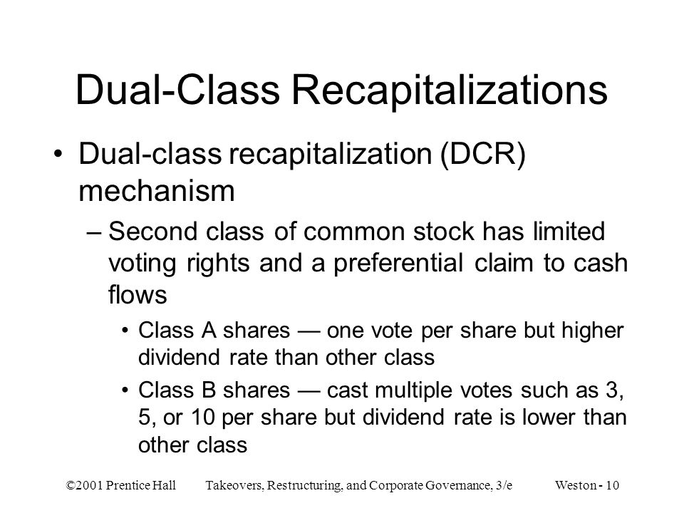 ©2001 Prentice Hall Takeovers, Restructuring, and Corporate Governance, 3/e Weston - 10 Dual-Class Recapitalizations Dual-class recapitalization (DCR)