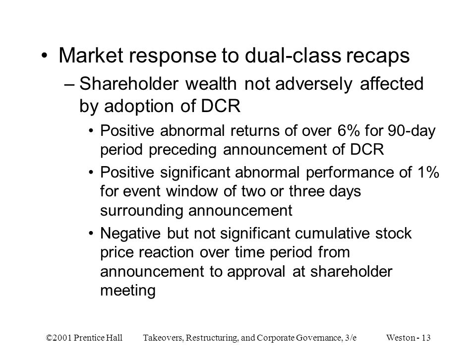 ©2001 Prentice Hall Takeovers, Restructuring, and Corporate Governance, 3/e Weston - 13 Market response to dual-class recaps –Shareholder wealth not a