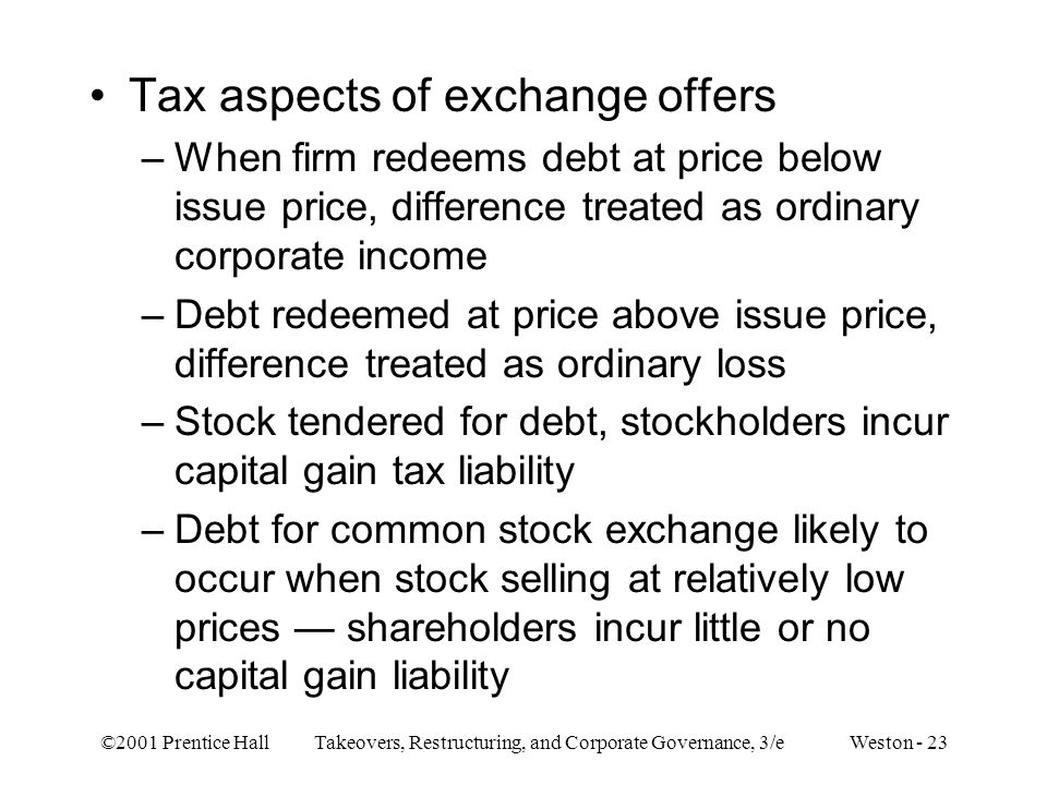 ©2001 Prentice Hall Takeovers, Restructuring, and Corporate Governance, 3/e Weston - 23 Tax aspects of exchange offers –When firm redeems debt at pric