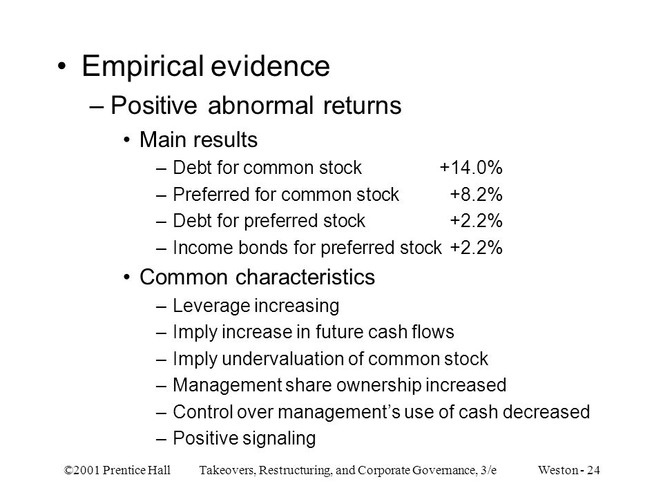 ©2001 Prentice Hall Takeovers, Restructuring, and Corporate Governance, 3/e Weston - 24 Empirical evidence –Positive abnormal returns Main results –De