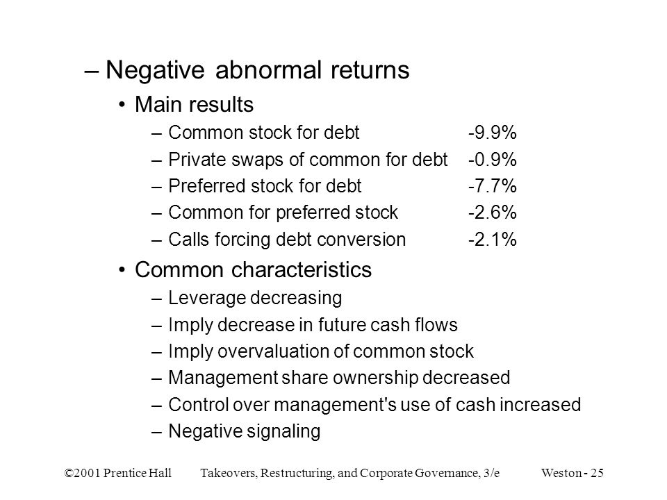©2001 Prentice Hall Takeovers, Restructuring, and Corporate Governance, 3/e Weston - 25 –Negative abnormal returns Main results –Common stock for debt