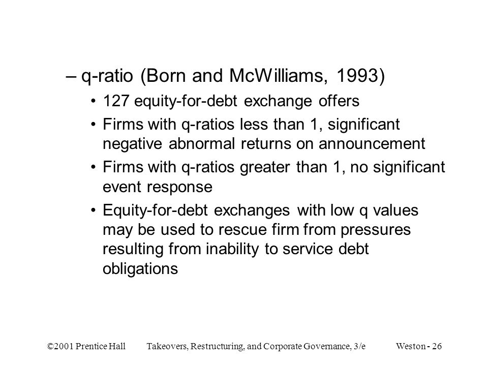 ©2001 Prentice Hall Takeovers, Restructuring, and Corporate Governance, 3/e Weston - 26 –q-ratio (Born and McWilliams, 1993) 127 equity-for-debt excha