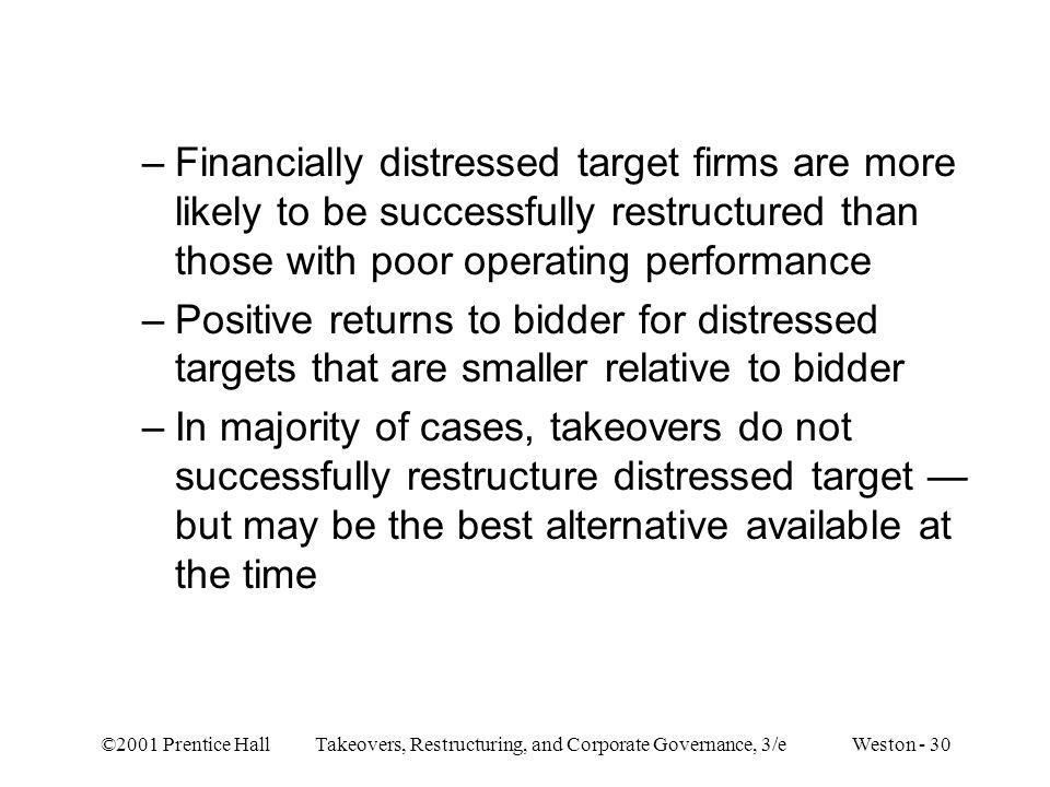 ©2001 Prentice Hall Takeovers, Restructuring, and Corporate Governance, 3/e Weston - 30 –Financially distressed target firms are more likely to be suc