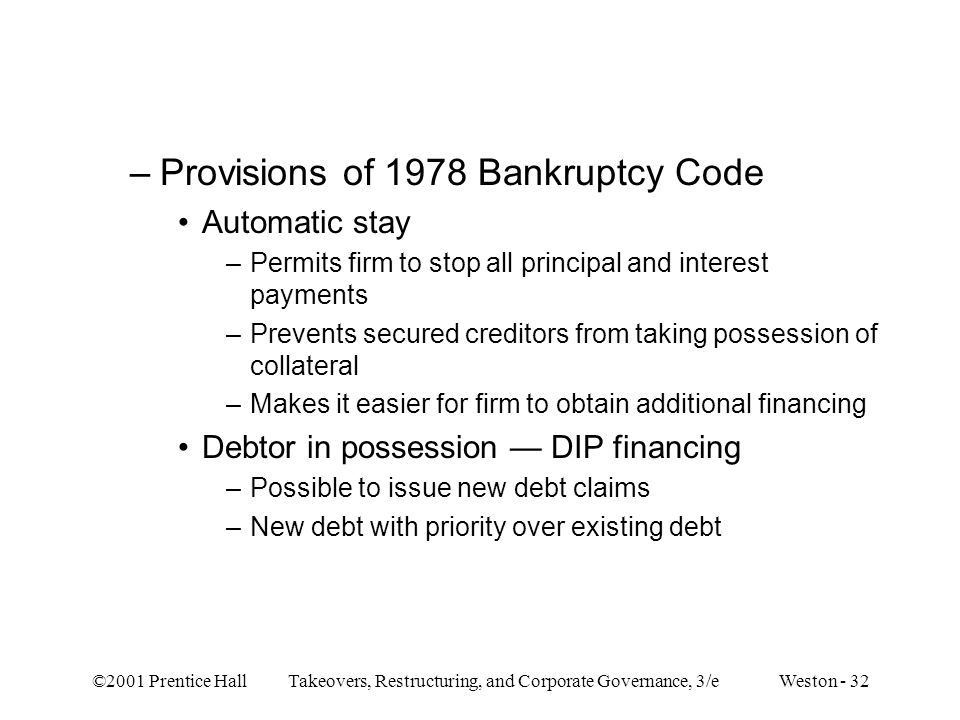 ©2001 Prentice Hall Takeovers, Restructuring, and Corporate Governance, 3/e Weston - 32 –Provisions of 1978 Bankruptcy Code Automatic stay –Permits fi