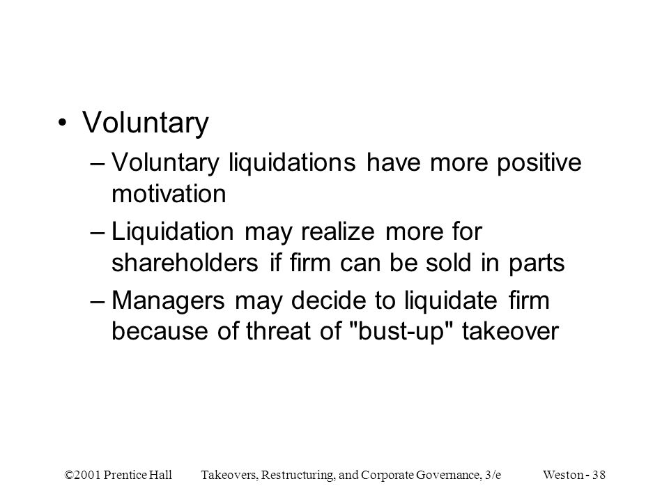 ©2001 Prentice Hall Takeovers, Restructuring, and Corporate Governance, 3/e Weston - 38 Voluntary –Voluntary liquidations have more positive motivatio