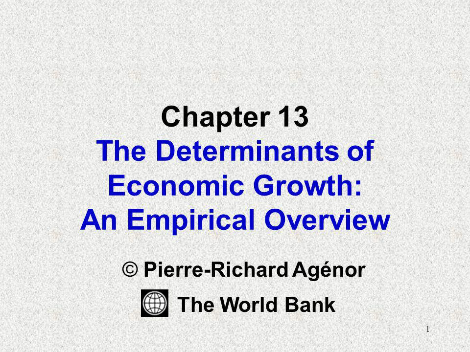 1 Chapter 13 The Determinants of Economic Growth: An Empirical Overview © Pierre-Richard Agénor The World Bank