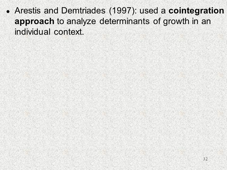 32 l Arestis and Demtriades (1997): used a cointegration approach to analyze determinants of growth in an individual context.