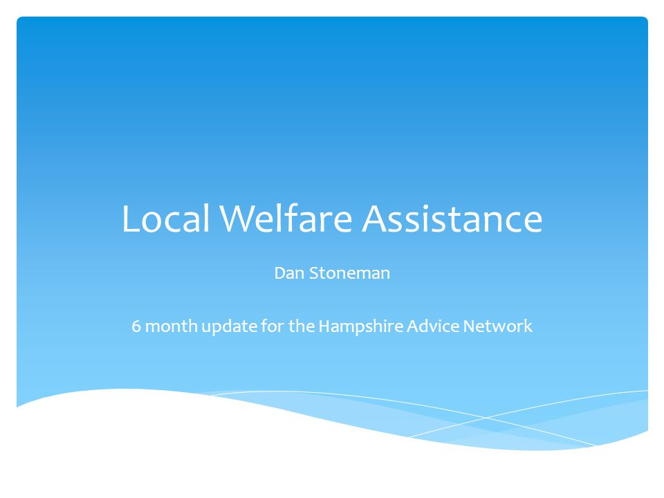 Local Welfare Assistance Dan Stoneman 6 month update for the Hampshire Advice Network
