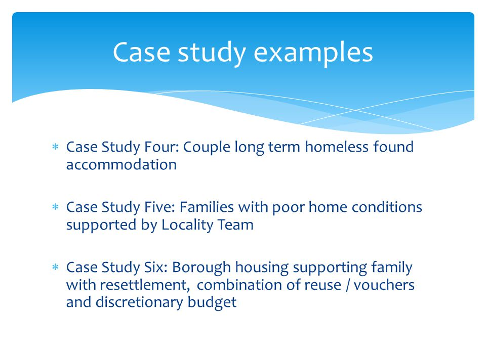  Case Study Four: Couple long term homeless found accommodation  Case Study Five: Families with poor home conditions supported by Locality Team  Ca
