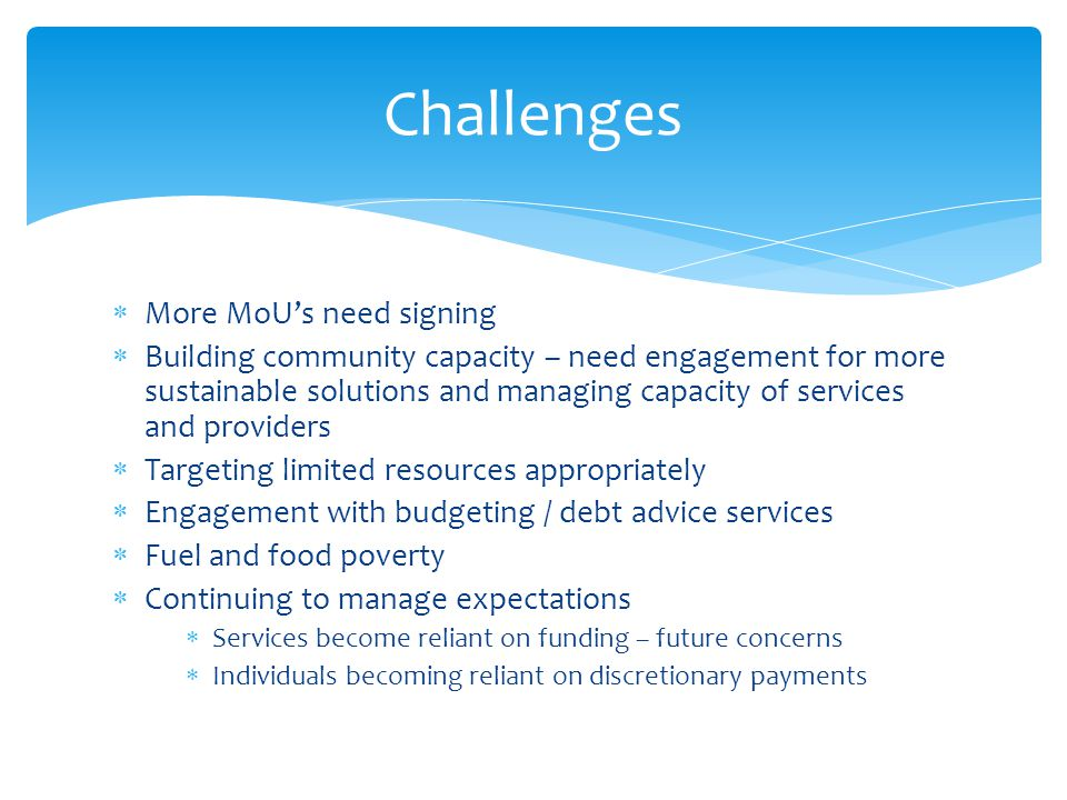  More MoU's need signing  Building community capacity – need engagement for more sustainable solutions and managing capacity of services and providers  Targeting limited resources appropriately  Engagement with budgeting / debt advice services  Fuel and food poverty  Continuing to manage expectations  Services become reliant on funding – future concerns  Individuals becoming reliant on discretionary payments Challenges
