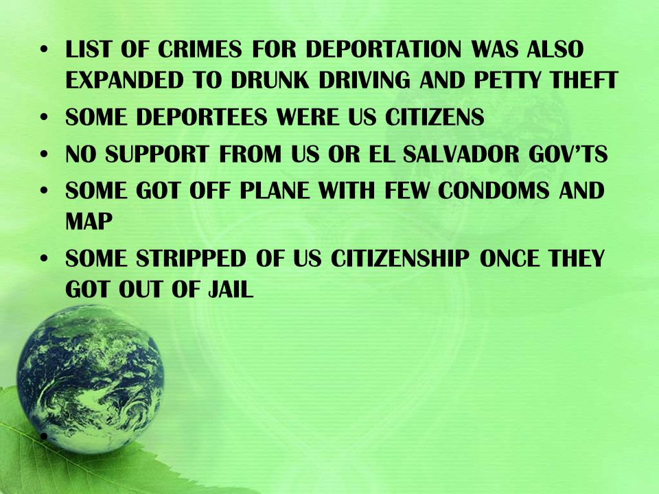 LIST OF CRIMES FOR DEPORTATION WAS ALSO EXPANDED TO DRUNK DRIVING AND PETTY THEFT SOME DEPORTEES WERE US CITIZENS NO SUPPORT FROM US OR EL SALVADOR GO