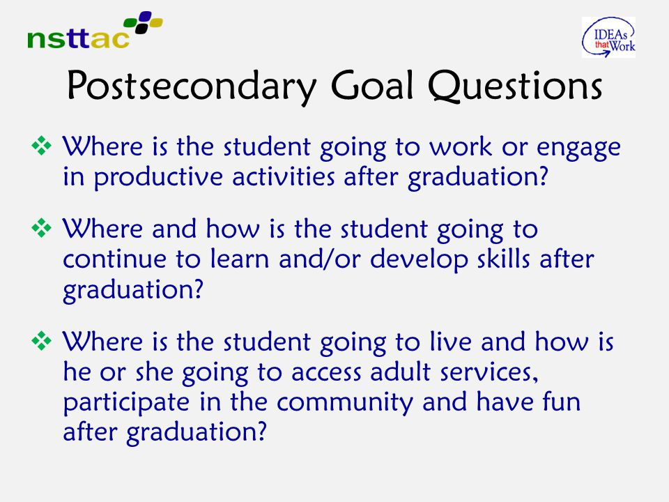Postsecondary Goal Questions  Where is the student going to work or engage in productive activities after graduation.