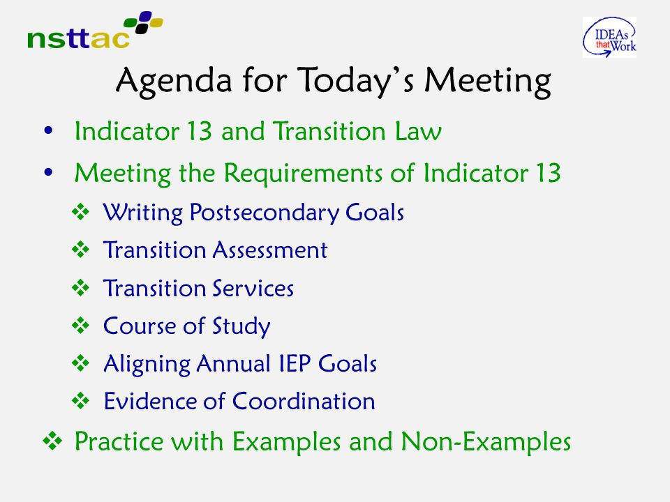 Agenda for Today's Meeting Indicator 13 and Transition Law Meeting the Requirements of Indicator 13  Writing Postsecondary Goals  Transition Assessment  Transition Services  Course of Study  Aligning Annual IEP Goals  Evidence of Coordination  Practice with Examples and Non-Examples
