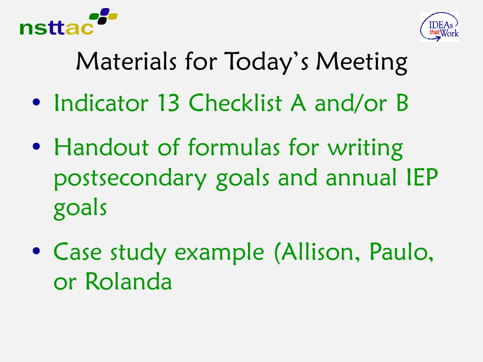 Materials for Today's Meeting Indicator 13 Checklist A and/or B Handout of formulas for writing postsecondary goals and annual IEP goals Case study example (Allison, Paulo, or Rolanda