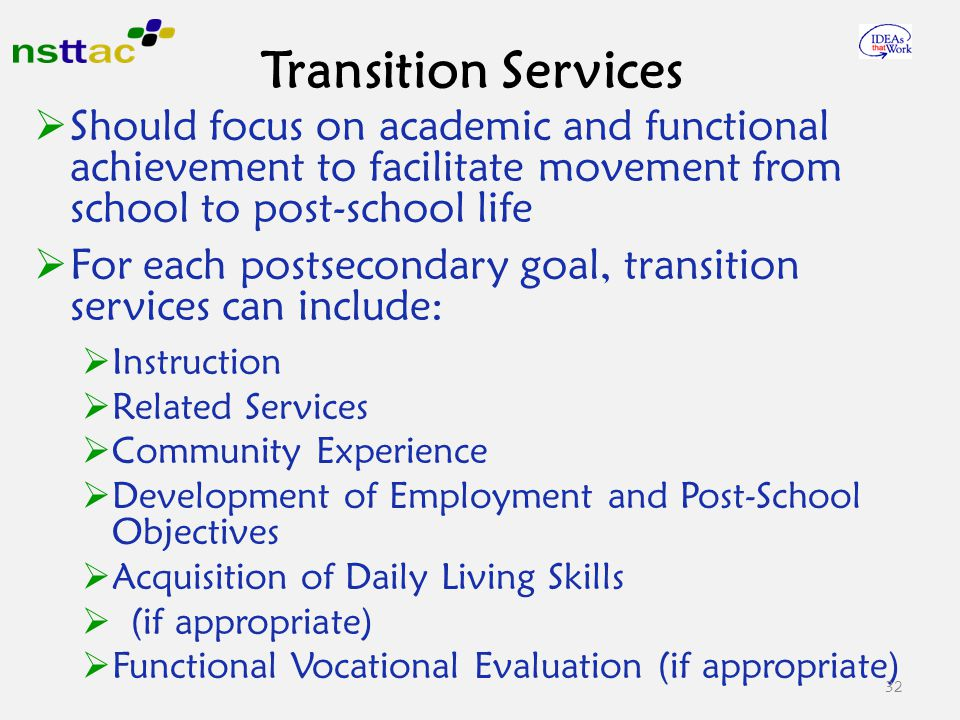  Should focus on academic and functional achievement to facilitate movement from school to post-school life  For each postsecondary goal, transition services can include:  Instruction  Related Services  Community Experience  Development of Employment and Post-School Objectives  Acquisition of Daily Living Skills  (if appropriate)  Functional Vocational Evaluation (if appropriate) 32 Transition Services