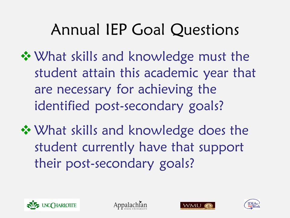 Annual IEP Goal Questions  What skills and knowledge must the student attain this academic year that are necessary for achieving the identified post-secondary goals.