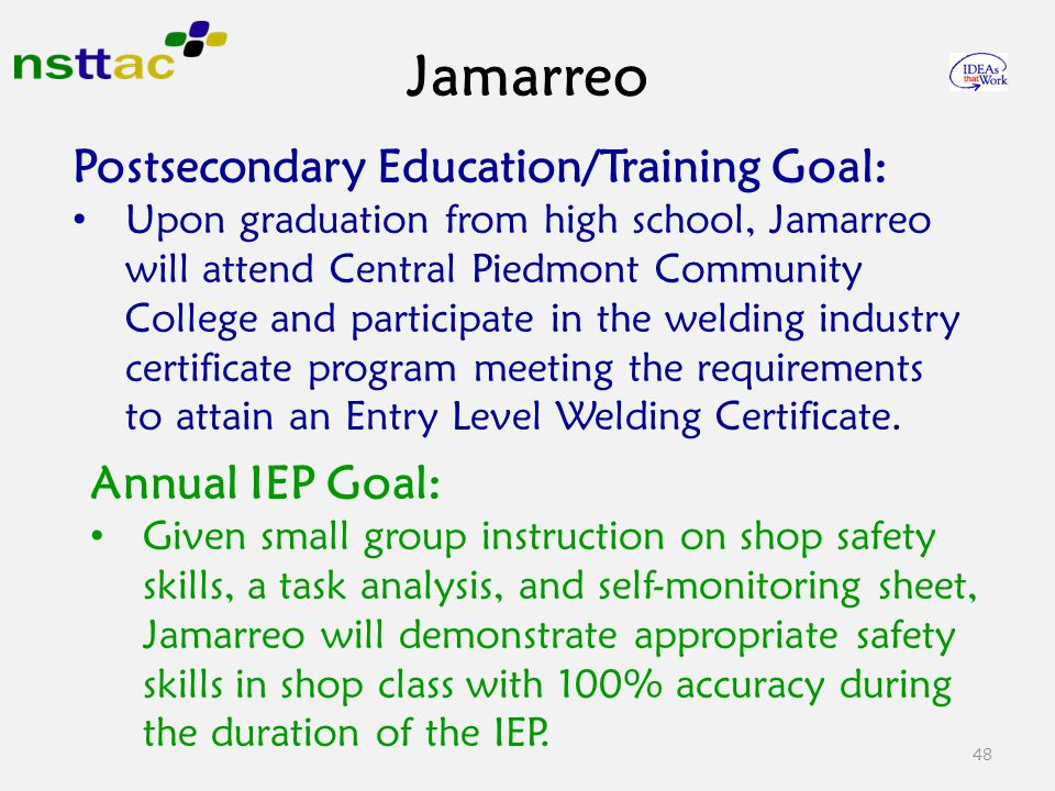 Jamarreo 48 Postsecondary Education/Training Goal: Upon graduation from high school, Jamarreo will attend Central Piedmont Community College and participate in the welding industry certificate program meeting the requirements to attain an Entry Level Welding Certificate.