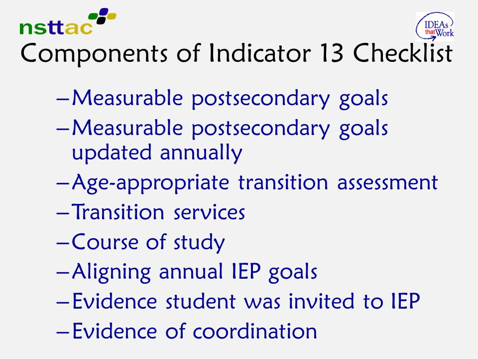 Components of Indicator 13 Checklist – Measurable postsecondary goals – Measurable postsecondary goals updated annually – Age-appropriate transition assessment – Transition services – Course of study – Aligning annual IEP goals – Evidence student was invited to IEP – Evidence of coordination