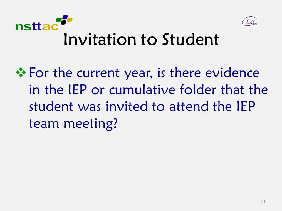  For the current year, is there evidence in the IEP or cumulative folder that the student was invited to attend the IEP team meeting.