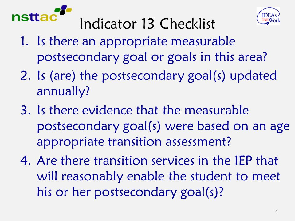 7 Indicator 13 Checklist 1.Is there an appropriate measurable postsecondary goal or goals in this area.