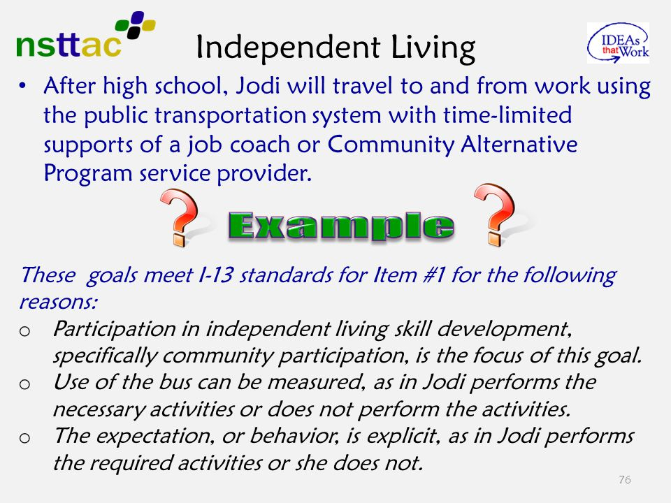 76 After high school, Jodi will travel to and from work using the public transportation system with time-limited supports of a job coach or Community Alternative Program service provider.