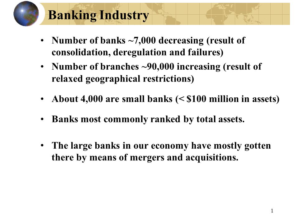 1 Banking Industry Number of banks ~7,000 decreasing (result of consolidation, deregulation and failures) Number of branches ~90,000 increasing (result of relaxed geographical restrictions) About 4,000 are small banks (< $100 million in assets) Banks most commonly ranked by total assets.