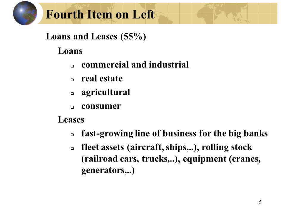 5 Fourth Item on Left Loans  commercial and industrial  real estate  agricultural  consumer Leases  fast-growing line of business for the big banks  fleet assets (aircraft, ships,..), rolling stock (railroad cars, trucks,..), equipment (cranes, generators,..) Loans and Leases (55%)