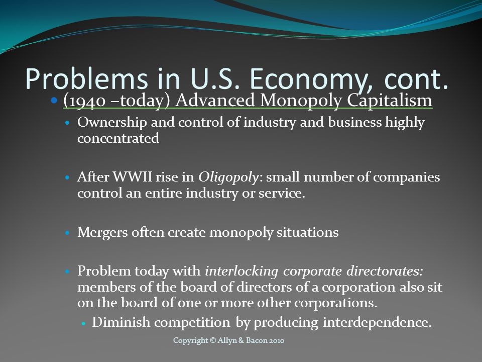 Copyright © Allyn & Bacon 2010 Problems in U.S. Economy, cont. (1940 –today) Advanced Monopoly Capitalism Ownership and control of industry and busine