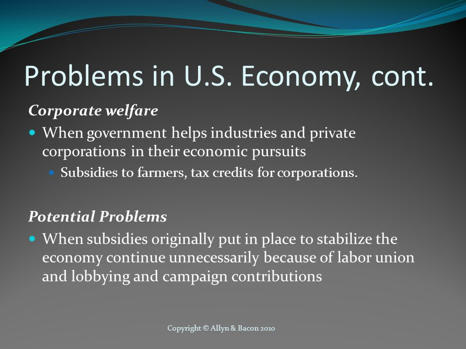 Copyright © Allyn & Bacon 2010 Problems in U.S. Economy, cont. Corporate welfare When government helps industries and private corporations in their ec