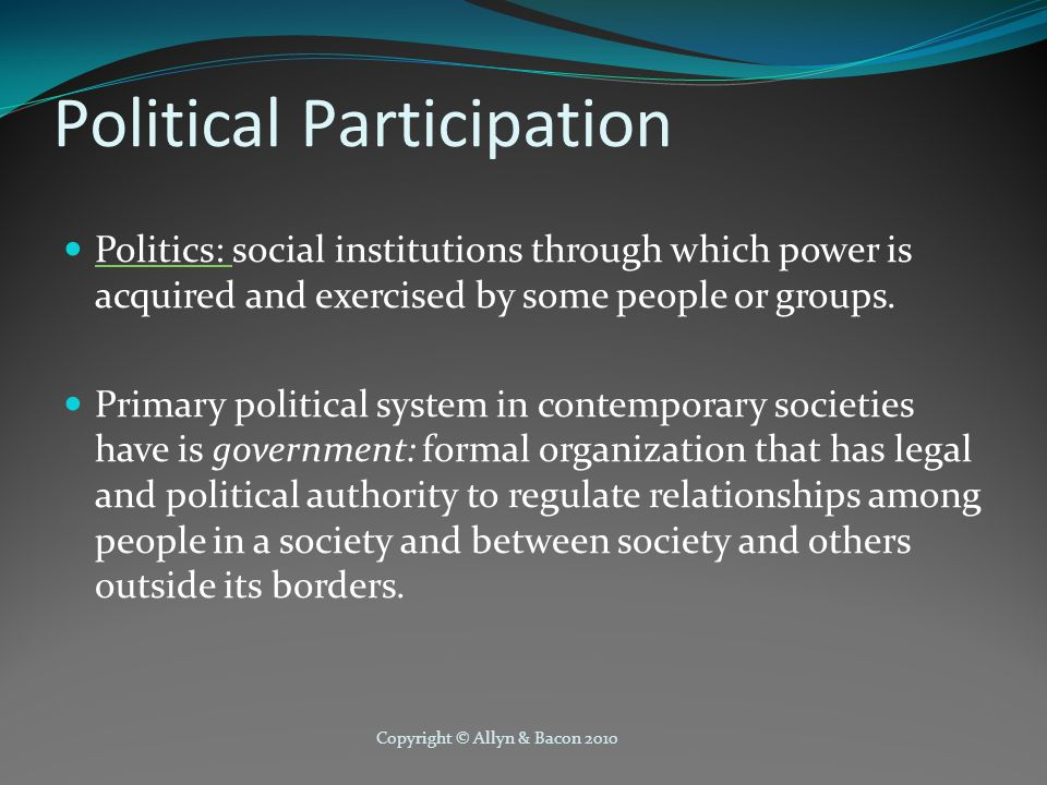 Copyright © Allyn & Bacon 2010 Political Participation Politics: social institutions through which power is acquired and exercised by some people or g