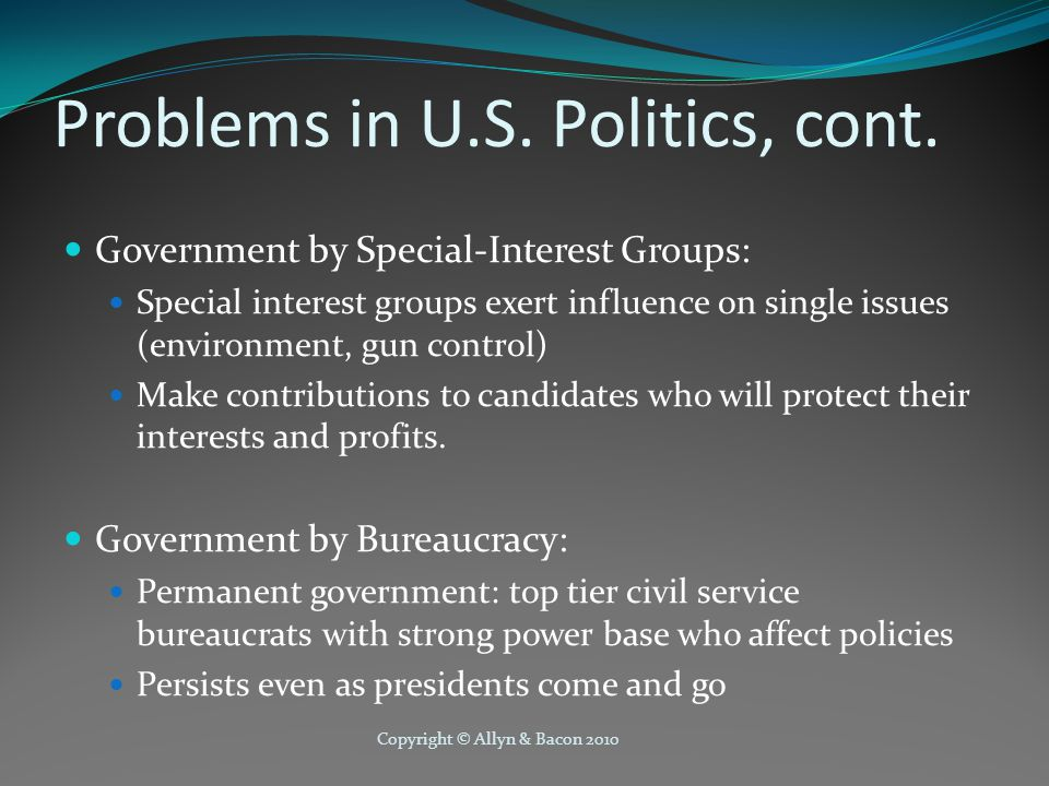 Copyright © Allyn & Bacon 2010 Problems in U.S. Politics, cont. Government by Special-Interest Groups: Special interest groups exert influence on sing