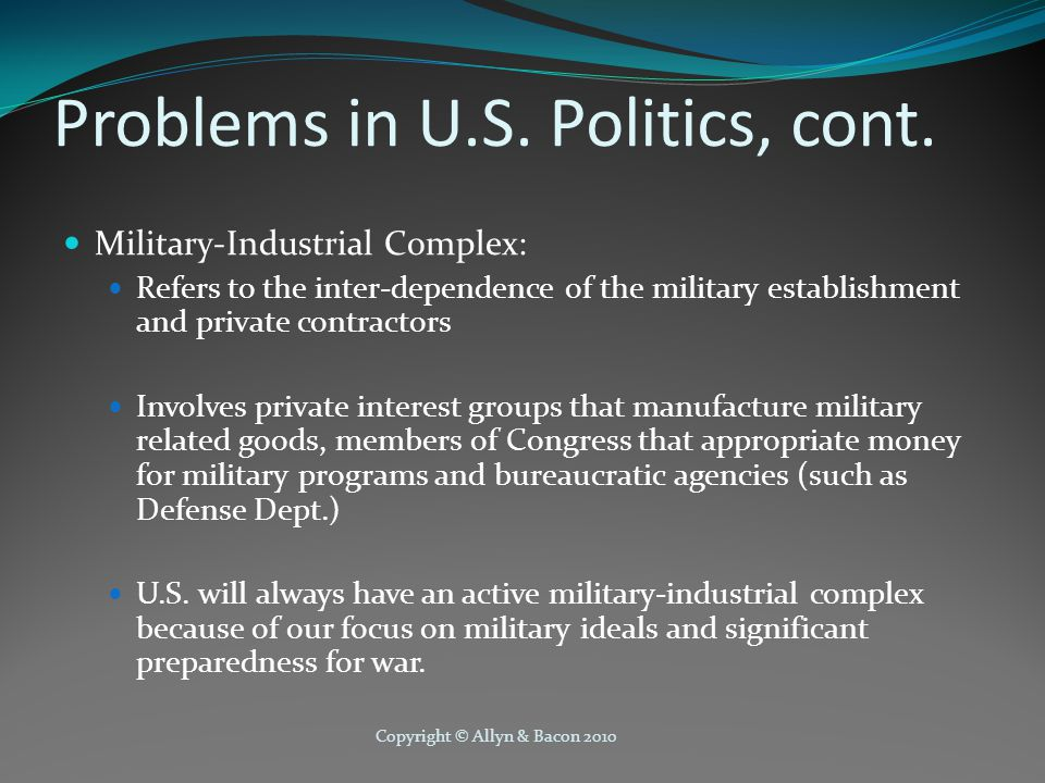 Copyright © Allyn & Bacon 2010 Problems in U.S. Politics, cont. Military-Industrial Complex: Refers to the inter-dependence of the military establishm