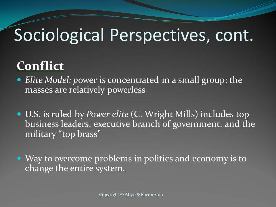 Copyright © Allyn & Bacon 2010 Sociological Perspectives, cont. Conflict Elite Model: power is concentrated in a small group; the masses are relativel