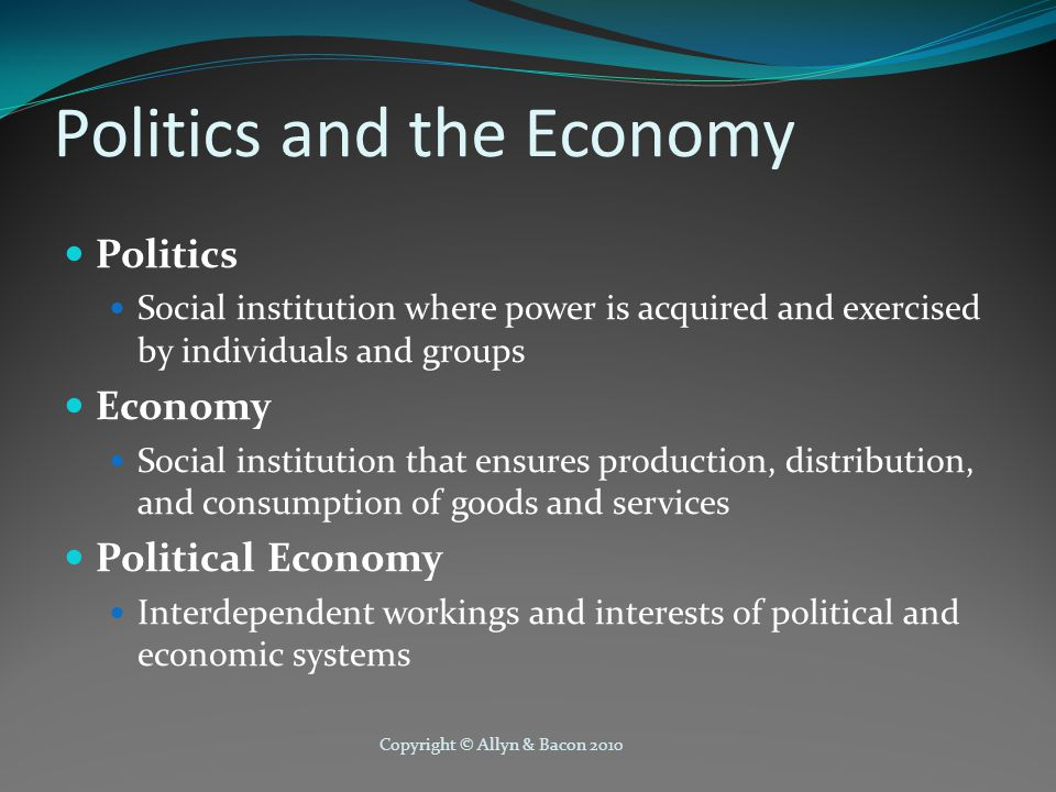 Copyright © Allyn & Bacon 2010 Politics and the Economy Politics Social institution where power is acquired and exercised by individuals and groups Ec