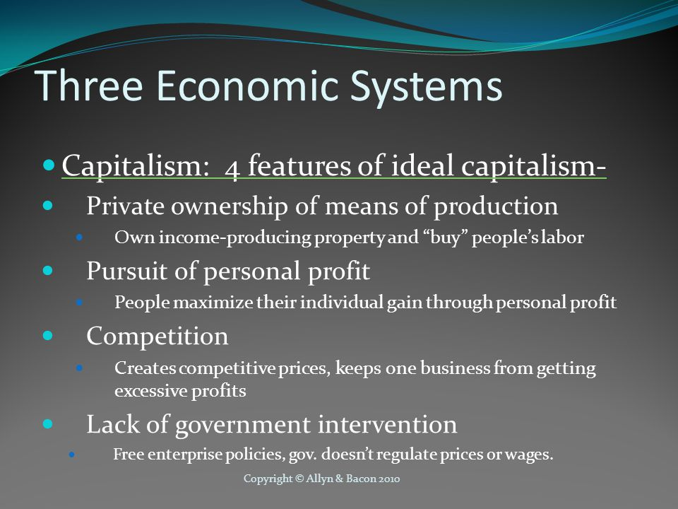 Copyright © Allyn & Bacon 2010 Three Economic Systems Capitalism: 4 features of ideal capitalism- Private ownership of means of production Own income-producing property and buy people's labor Pursuit of personal profit People maximize their individual gain through personal profit Competition Creates competitive prices, keeps one business from getting excessive profits Lack of government intervention Free enterprise policies, gov.