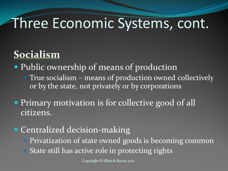 Copyright © Allyn & Bacon 2010 Three Economic Systems, cont. Socialism Public ownership of means of production True socialism – means of production ow