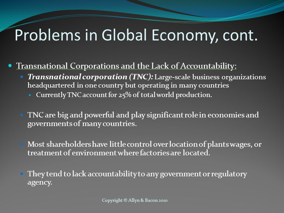 Copyright © Allyn & Bacon 2010 Problems in Global Economy, cont. Transnational Corporations and the Lack of Accountability: Transnational corporation
